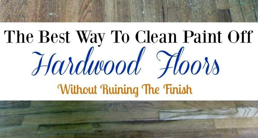 Best Way Clean Paint Off Hardwood Floors Without